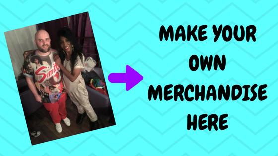 MAKE YOUR OWN MERCHANDISE HERE